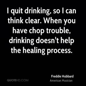 Freddie Hubbard - I quit drinking, so I can think clear. When you have chop trouble, drinking doesn't help the healing process.