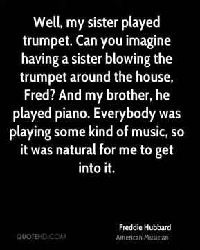 Freddie Hubbard - Well, my sister played trumpet. Can you imagine having a sister blowing the trumpet around the house, Fred? And my brother, he played piano. Everybody was playing some kind of music, so it was natural for me to get into it.