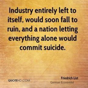 Industry entirely left to itself, would soon fall to ruin, and a nation letting everything alone would commit suicide.