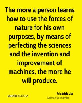 The more a person learns how to use the forces of nature for his own purposes, by means of perfecting the sciences and the invention and improvement of machines, the more he will produce.