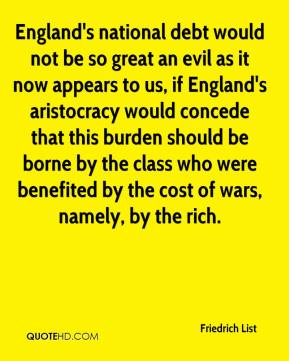 Friedrich List - England's national debt would not be so great an evil as it now appears to us, if England's aristocracy would concede that this burden should be borne by the class who were benefited by the cost of wars, namely, by the rich.