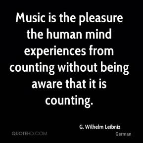 G. Wilhelm Leibniz - Music is the pleasure the human mind experiences from counting without being aware that it is counting.
