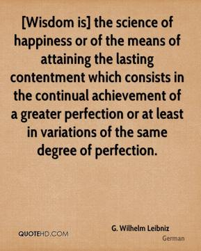 G. Wilhelm Leibniz - [Wisdom is] the science of happiness or of the means of attaining the lasting contentment which consists in the continual achievement of a greater perfection or at least in variations of the same degree of perfection.