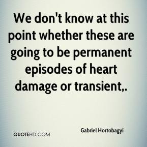 Gabriel Hortobagyi - We don't know at this point whether these are going to be permanent episodes of heart damage or transient.