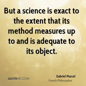 Gabriel Marcel - But a science is exact to the extent that its method measures up to and is adequate to its object.