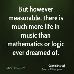 But however measurable, there is much more life in music than mathematics or logic ever dreamed of.