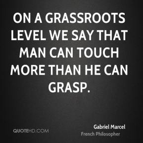 Gabriel Marcel - On a grassroots level we say that man can touch more than he can grasp.