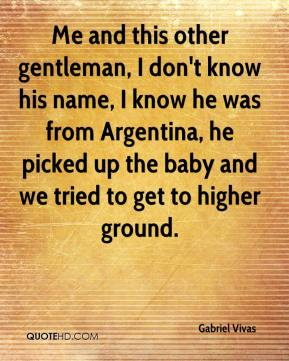 Gabriel Vivas - Me and this other gentleman, I don't know his name, I know he was from Argentina, he picked up the baby and we tried to get to higher ground.