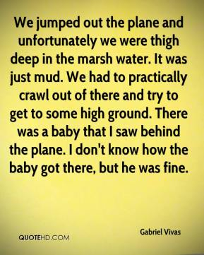 Gabriel Vivas - We jumped out the plane and unfortunately we were thigh deep in the marsh water. It was just mud. We had to practically crawl out of there and try to get to some high ground. There was a baby that I saw behind the plane. I don't know how the baby got there, but he was fine.