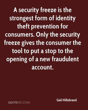 A security freeze is the strongest form of identity theft prevention for consumers. Only the security freeze gives the consumer the tool to put a stop to the opening of a new fraudulent account.