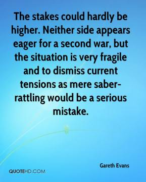Gareth Evans - The stakes could hardly be higher. Neither side appears eager for a second war, but the situation is very fragile and to dismiss current tensions as mere saber-rattling would be a serious mistake.