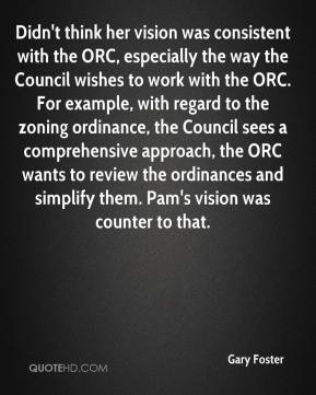 Gary Foster - Didn't think her vision was consistent with the ORC, especially the way the Council wishes to work with the ORC. For example, with regard to the zoning ordinance, the Council sees a comprehensive approach, the ORC wants to review the ordinances and simplify them. Pam's vision was counter to that.