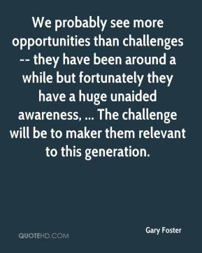 We probably see more opportunities than challenges -- they have been around a while but fortunately they have a huge unaided awareness, ... The challenge will be to maker them relevant to this generation.