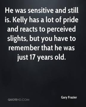 Gary Frazier - He was sensitive and still is. Kelly has a lot of pride and reacts to perceived slights, but you have to remember that he was just 17 years old.