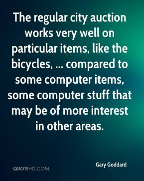 Gary Goddard - The regular city auction works very well on particular items, like the bicycles, ... compared to some computer items, some computer stuff that may be of more interest in other areas.