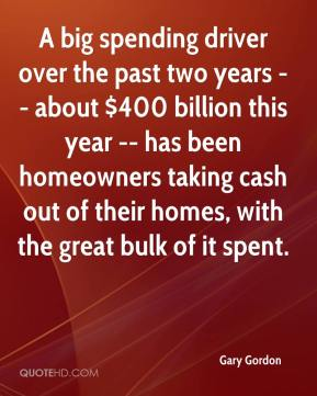 Gary Gordon - A big spending driver over the past two years -- about $400 billion this year -- has been homeowners taking cash out of their homes, with the great bulk of it spent.