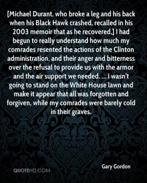 Gary Gordon - [Michael Durant, who broke a leg and his back when his Black Hawk crashed, recalled in his 2003 memoir that as he recovered,] I had begun to really understand how much my comrades resented the actions of the Clinton administration, and their anger and bitterness over the refusal to provide us with the armor and the air support we needed. ... I wasn't going to stand on the White House lawn and make it appear that all was forgotten and forgiven, while my comrades were barely cold in their graves.