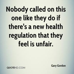 Gary Gordon - Nobody called on this one like they do if there's a new health regulation that they feel is unfair.