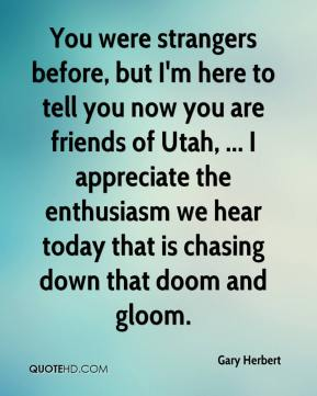 Gary Herbert - You were strangers before, but I'm here to tell you now you are friends of Utah, ... I appreciate the enthusiasm we hear today that is chasing down that doom and gloom.