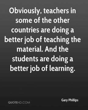 Obviously, teachers in some of the other countries are doing a better job of teaching the material. And the students are doing a better job of learning.
