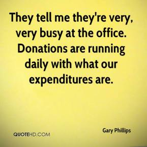 They tell me they're very, very busy at the office. Donations are running daily with what our expenditures are.