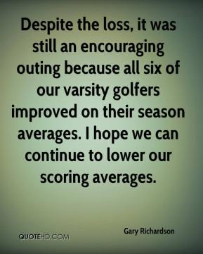 Gary Richardson - Despite the loss, it was still an encouraging outing because all six of our varsity golfers improved on their season averages. I hope we can continue to lower our scoring averages.