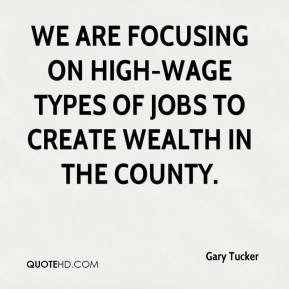Gary Tucker - We are focusing on high-wage types of jobs to create wealth in the county.