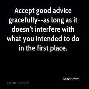 Gene Brown - Accept good advice gracefully--as long as it doesn't interfere with what you intended to do in the first place.