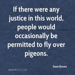 If there were any justice in this world, people would occasionally be permitted to fly over pigeons.
