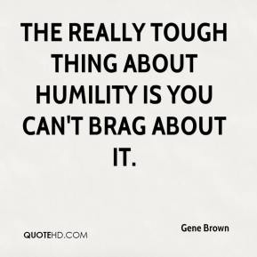 Gene Brown - The really tough thing about humility is you can't brag about it.