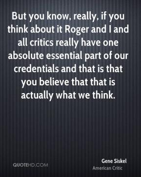Gene Siskel - But you know, really, if you think about it Roger and I and all critics really have one absolute essential part of our credentials and that is that you believe that that is actually what we think.