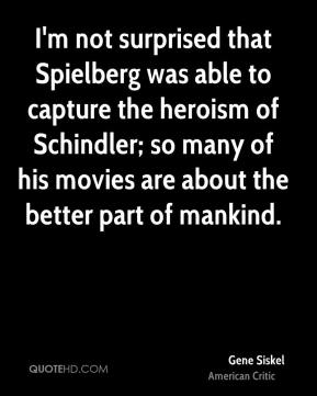 I'm not surprised that Spielberg was able to capture the heroism of Schindler; so many of his movies are about the better part of mankind.