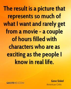 Gene Siskel - The result is a picture that represents so much of what I want and rarely get from a movie - a couple of hours filled with characters who are as exciting as the people I know in real life.