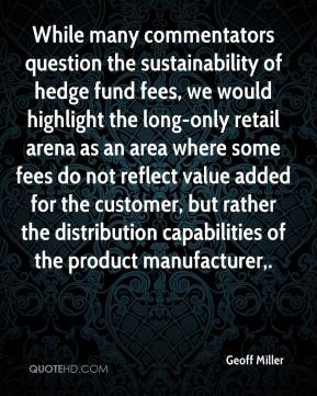 Geoff Miller - While many commentators question the sustainability of hedge fund fees, we would highlight the long-only retail arena as an area where some fees do not reflect value added for the customer, but rather the distribution capabilities of the product manufacturer.