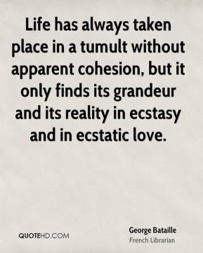 George Bataille - Life has always taken place in a tumult without apparent cohesion, but it only finds its grandeur and its reality in ecstasy and in ecstatic love.