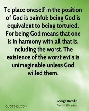 George Bataille - To place oneself in the position of God is painful: being God is equivalent to being tortured. For being God means that one is in harmony with all that is, including the worst. The existence of the worst evils is unimaginable unless God willed them.