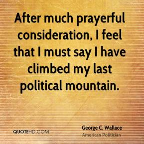 After much prayerful consideration, I feel that I must say I have climbed my last political mountain.