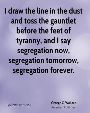 George C. Wallace - I draw the line in the dust and toss the gauntlet before the feet of tyranny, and I say segregation now, segregation tomorrow, segregation forever.