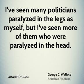 I've seen many politicians paralyzed in the legs as myself, but I've seen more of them who were paralyzed in the head.