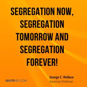 George C. Wallace - Segregation now, segregation tomorrow and segregation forever!