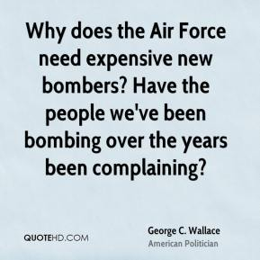 George C. Wallace - Why does the Air Force need expensive new bombers? Have the people we've been bombing over the years been complaining?