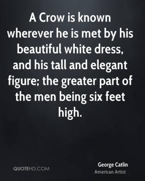 A Crow is known wherever he is met by his beautiful white dress, and his tall and elegant figure; the greater part of the men being six feet high.