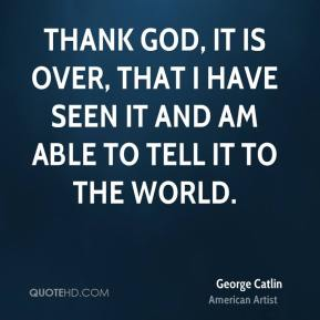Thank God, it is over, that I have seen it and am able to tell it to the world.