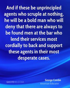 George Combe - And if these be unprincipled agents who scruple at nothing, he will be a bold man who will deny that there are always to be found men at the bar who lend their services most cordially to back and support these agents in their most desperate cases.