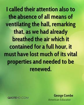 George Combe - I called their attention also to the absence of all means of ventilating the hall, remarking that, as we had already breathed the air which it contained for a full hour, it must have lost much of its vital properties and needed to be renewed.