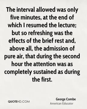 George Combe - The interval allowed was only five minutes, at the end of which I resumed the lecture; but so refreshing was the effects of the brief rest and, above all, the admission of pure air, that during the second hour the attention was as completely sustained as during the first.