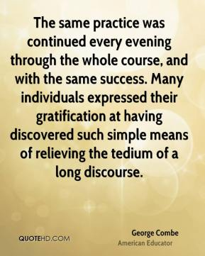 George Combe - The same practice was continued every evening through the whole course, and with the same success. Many individuals expressed their gratification at having discovered such simple means of relieving the tedium of a long discourse.