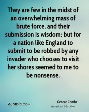 George Combe - They are few in the midst of an overwhelming mass of brute force, and their submission is wisdom; but for a nation like England to submit to be robbed by any invader who chooses to visit her shores seemed to me to be nonsense.