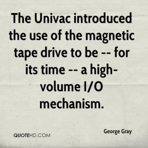 George Gray - The Univac introduced the use of the magnetic tape drive to be -- for its time -- a high-volume I/O mechanism.