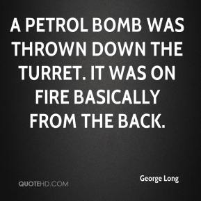 George Long - A petrol bomb was thrown down the turret. It was on fire basically from the back.